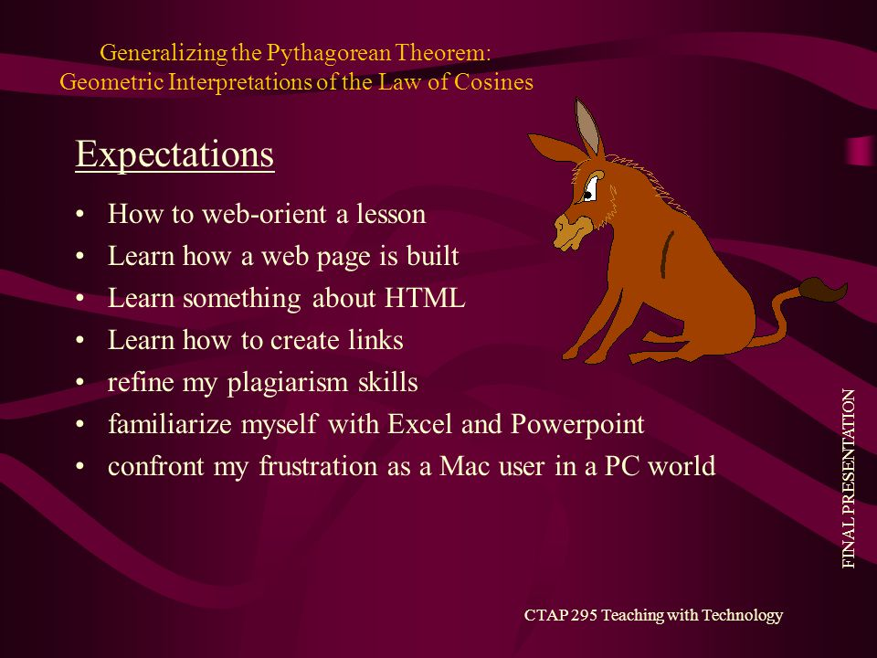 FINAL PRESENTATION CTAP 295 Teaching with Technology Generalizing the Pythagorean Theorem: Geometric Interpretations of the Law of Cosines How to web-orient a lesson Learn how a web page is built Learn something about HTML Learn how to create links refine my plagiarism skills familiarize myself with Excel and Powerpoint confront my frustration as a Mac user in a PC world Expectations