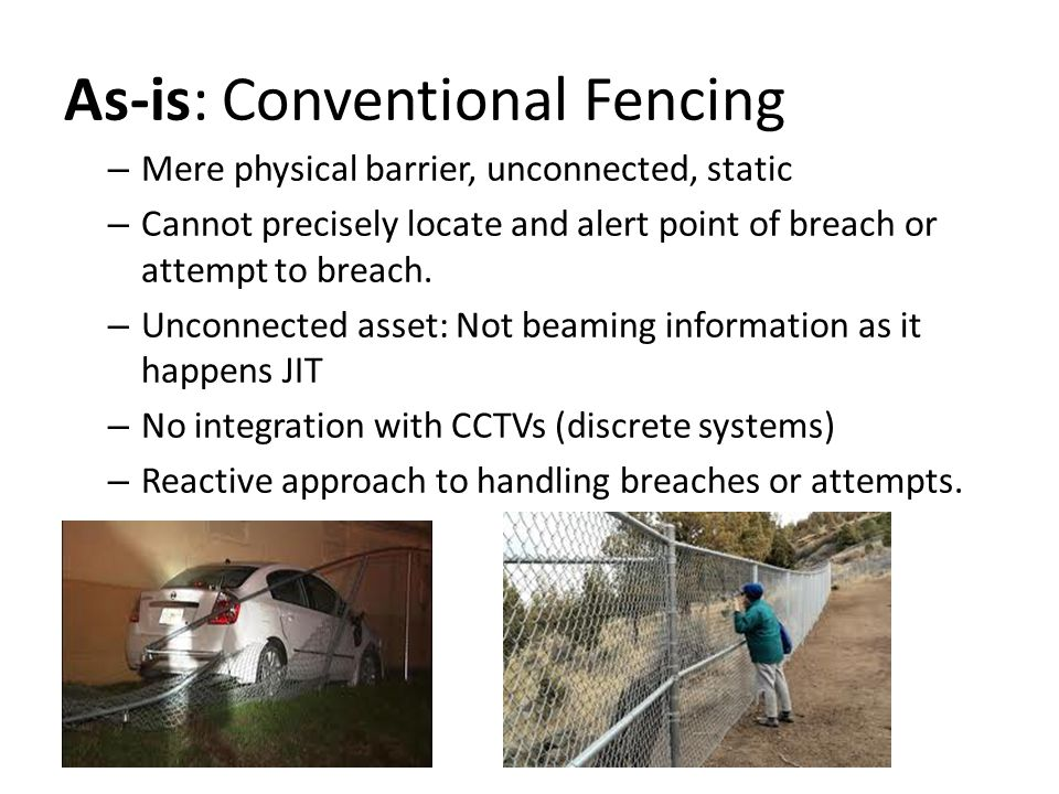 As-is: Conventional Fencing – Mere physical barrier, unconnected, static – Cannot precisely locate and alert point of breach or attempt to breach.
