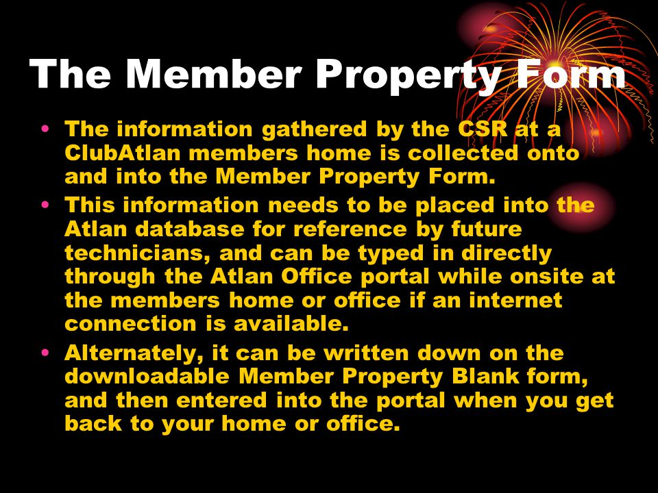 The Member Property Form The information gathered by the CSR at a ClubAtlan members home is collected onto and into the Member Property Form. This inf
