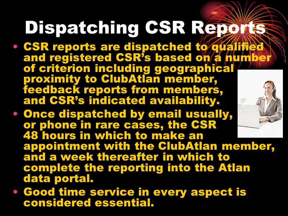 Dispatching CSR Reports CSR reports are dispatched to qualified and registered CSR's based on a number of criterion including geographical proximity t