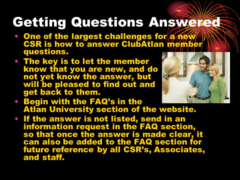 Getting Questions Answered One of the largest challenges for a new CSR is how to answer ClubAtlan member questions. The key is to let the member know