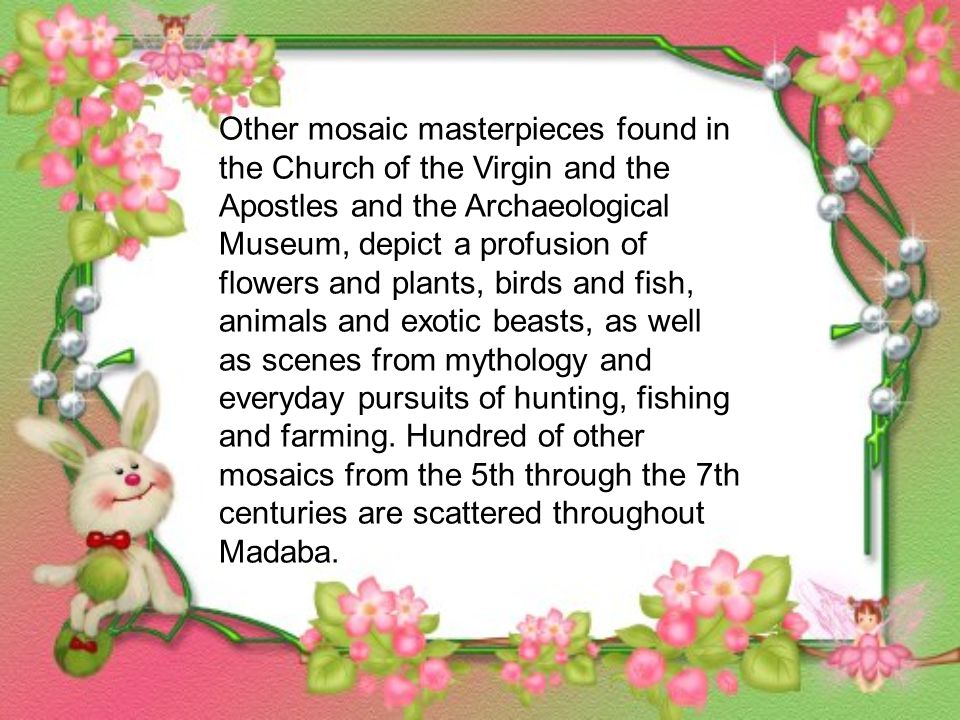 Other mosaic masterpieces found in the Church of the Virgin and the Apostles and the Archaeological Museum, depict a profusion of flowers and plants, birds and fish, animals and exotic beasts, as well as scenes from mythology and everyday pursuits of hunting, fishing and farming.