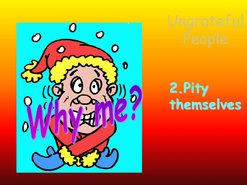 2.Pitythemselves Ungrateful People
