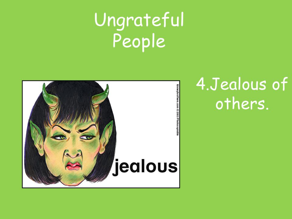 4.Jealous of others. Ungrateful People