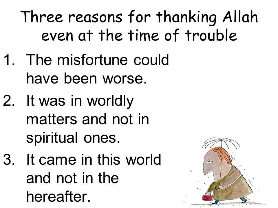 Three reasons for thanking Allah even at the time of trouble 1.The misfortune could have been worse.