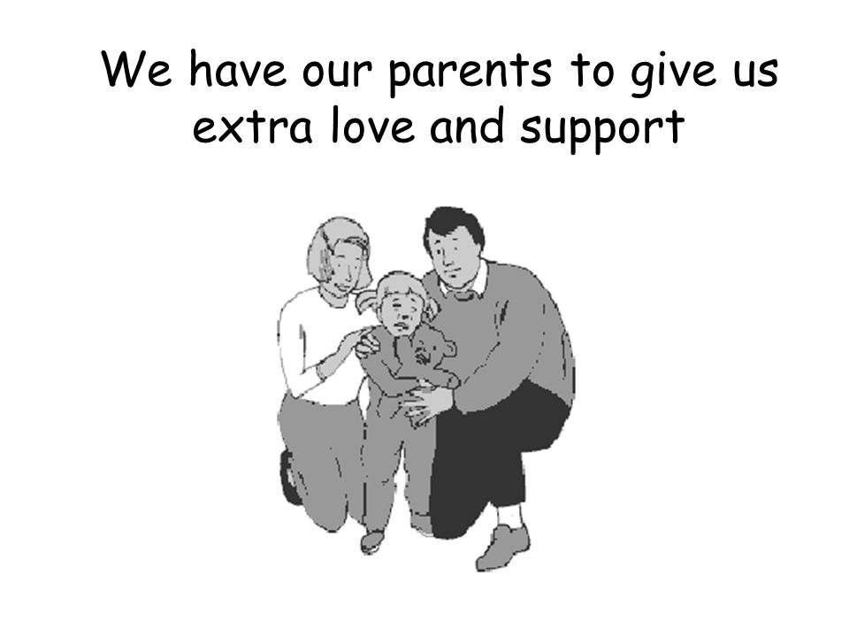 We have our parents to give us extra love and support