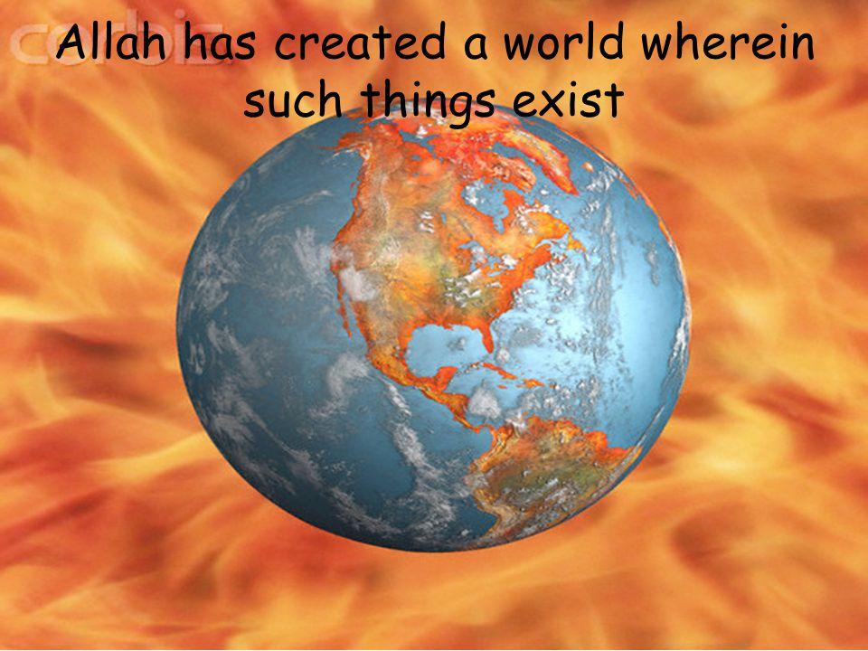 Allah has created a world wherein such things exist