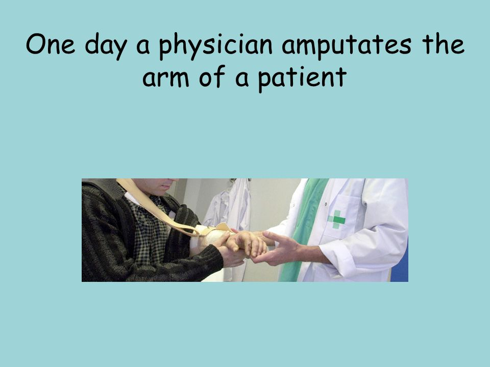 One day a physician amputates the arm of a patient