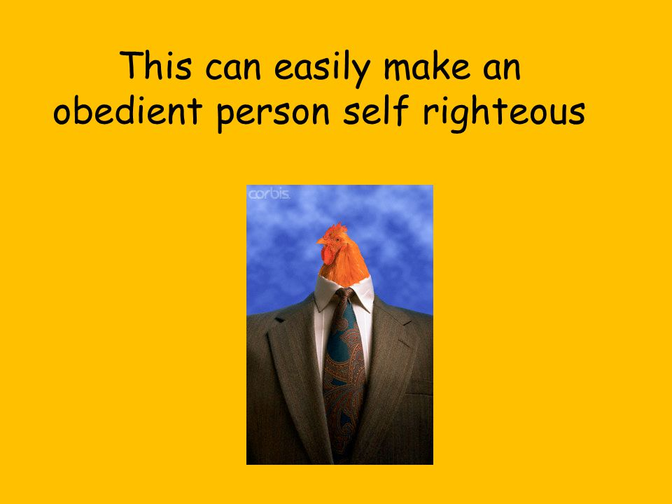 This can easily make an obedient person self righteous