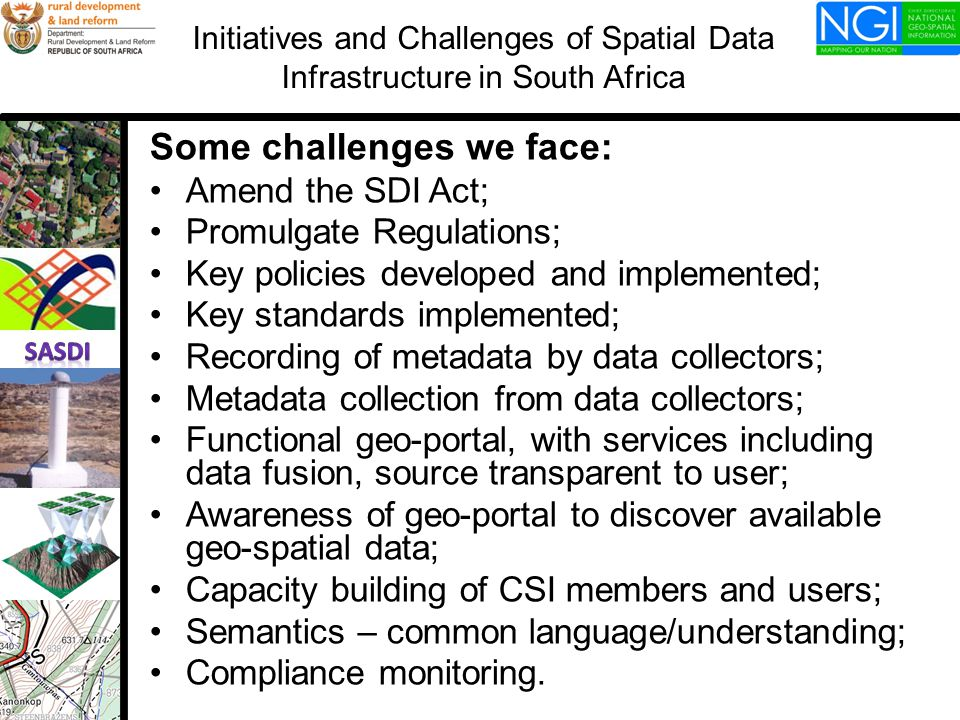 Some challenges we face: Amend the SDI Act; Promulgate Regulations; Key policies developed and implemented; Key standards implemented; Recording of metadata by data collectors; Metadata collection from data collectors; Functional geo-portal, with services including data fusion, source transparent to user; Awareness of geo-portal to discover available geo-spatial data; Capacity building of CSI members and users; Semantics – common language/understanding; Compliance monitoring.