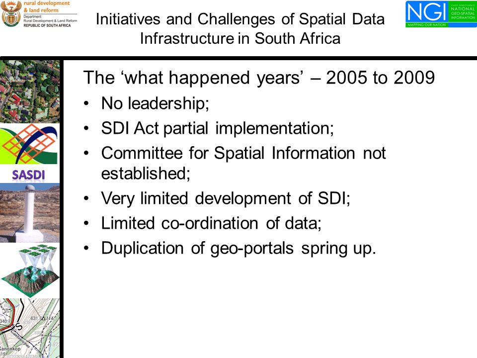 The 'what happened years' – 2005 to 2009 No leadership; SDI Act partial implementation; Committee for Spatial Information not established; Very limited development of SDI; Limited co-ordination of data; Duplication of geo-portals spring up.