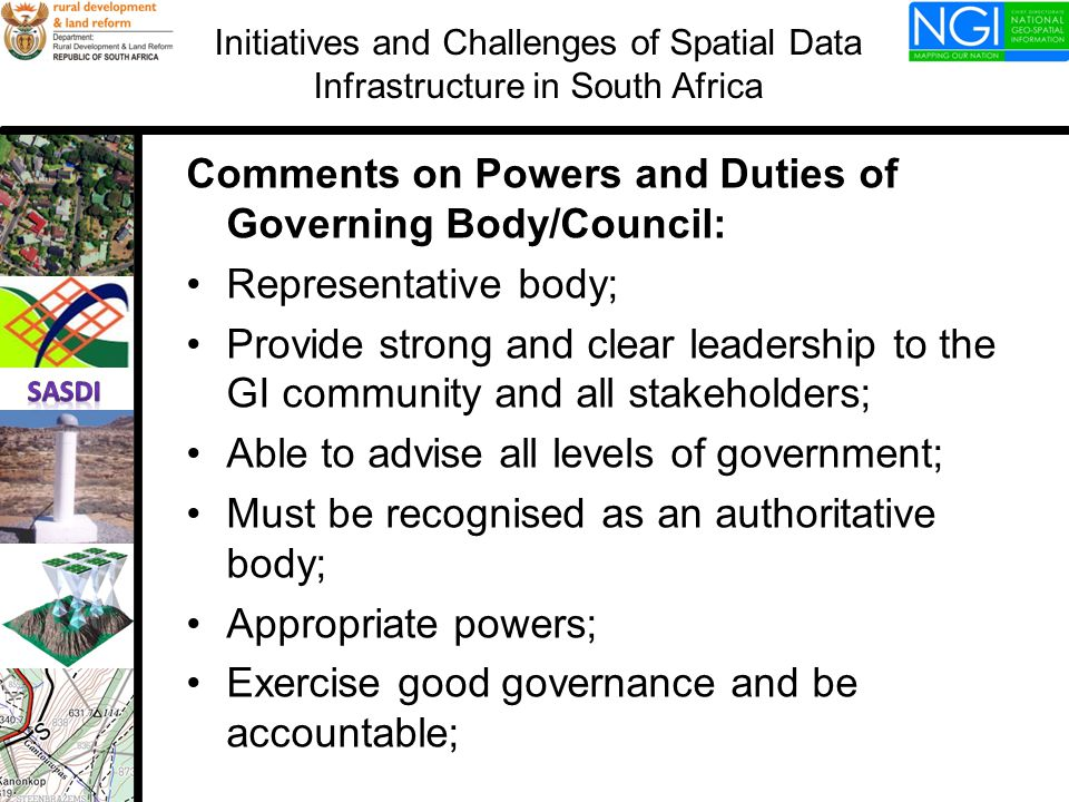 Comments on Powers and Duties of Governing Body/Council: Representative body; Provide strong and clear leadership to the GI community and all stakeholders; Able to advise all levels of government; Must be recognised as an authoritative body; Appropriate powers; Exercise good governance and be accountable; Initiatives and Challenges of Spatial Data Infrastructure in South Africa