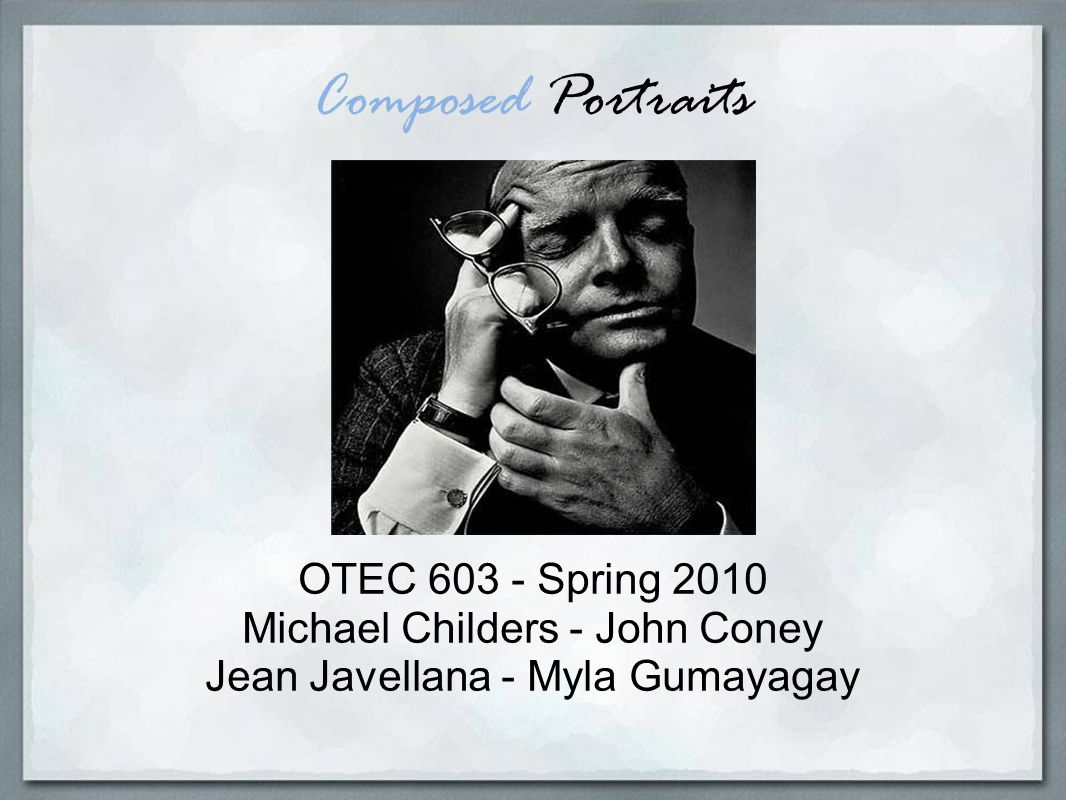 Composed Portraits OTEC 603 - Spring 2010 Michael Childers - John Coney Jean Javellana - Myla Gumayagay