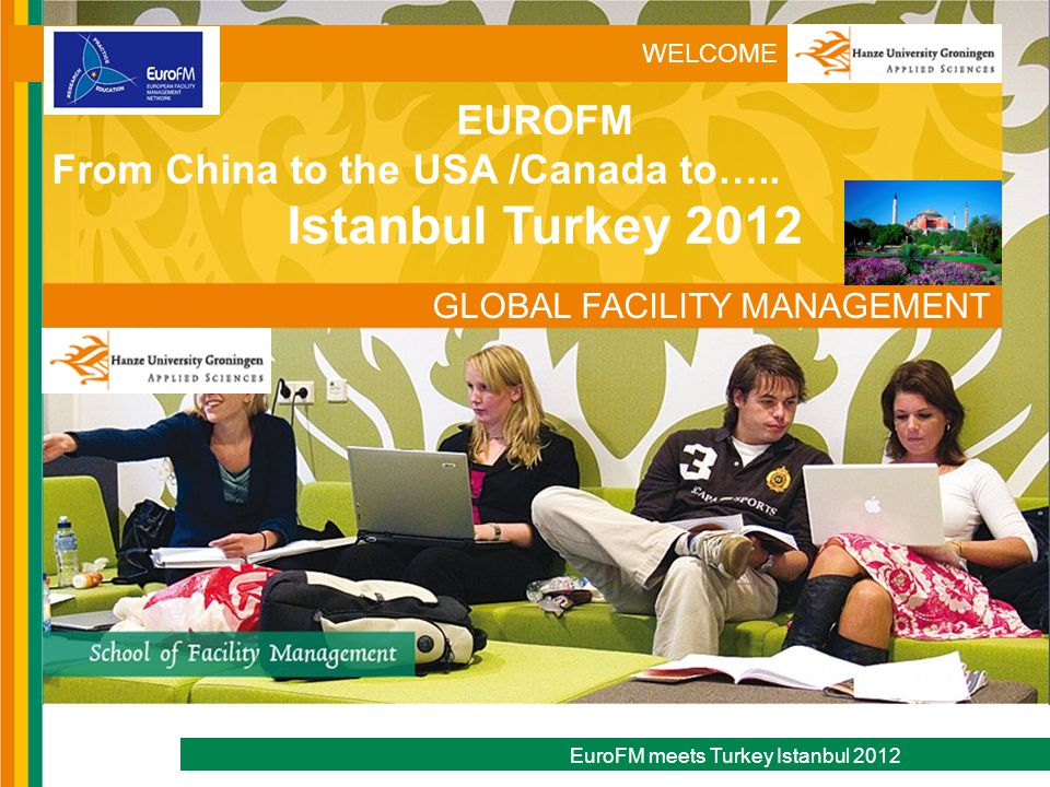 WELCOME EuroFM meets Turkey Istanbul 2012 GLOBAL FACILITY MANAGEMENT EUROFM From China to the USA /Canada to…..
