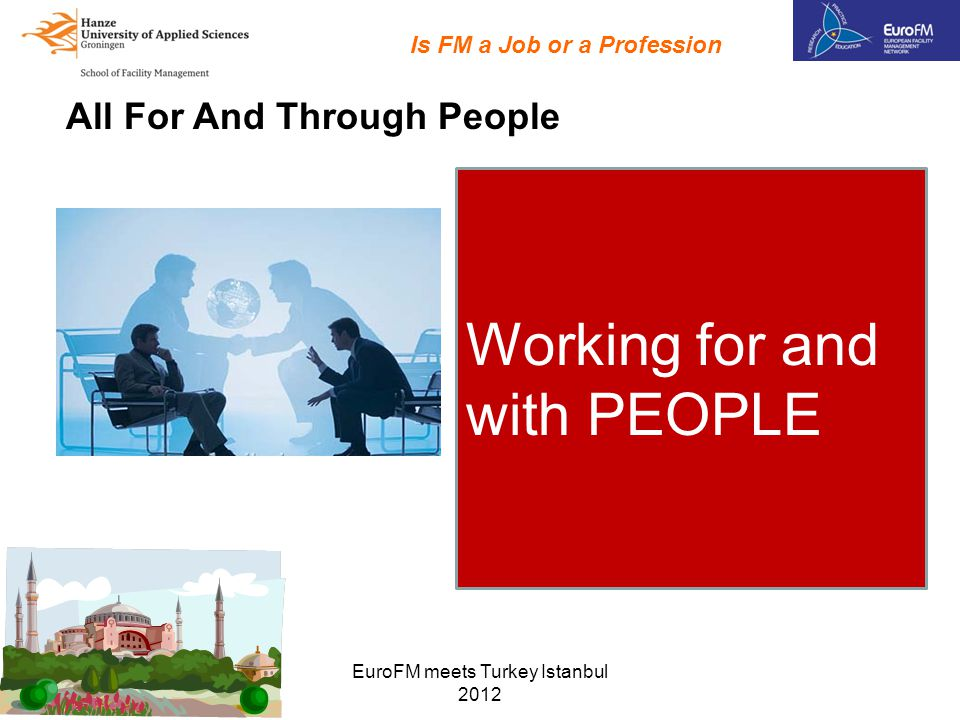 EuroFM meets Turkey Istanbul 2012 All For And Through People Is FM a Job or a Profession Manage / lead Inspire / coach Consult / meet Project management Plan / organize Negotiate Budgeting Working for and with PEOPLE