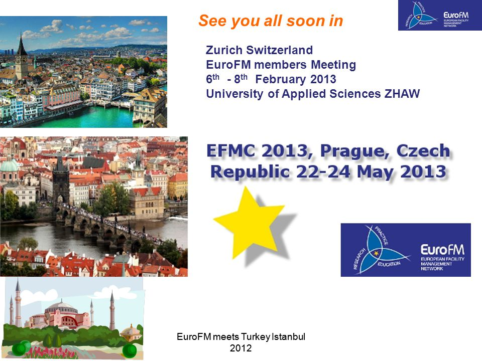 EuroFM meets Turkey Istanbul 2012 See you all soon in Zurich Switzerland EuroFM members Meeting 6 th - 8 th February 2013 University of Applied Sciences ZHAW