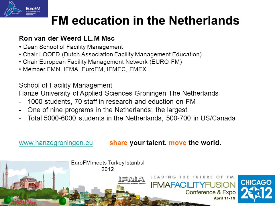 FM education in the Netherlands Ron van der Weerd LL.M Msc Dean School of Facility Management Chair LOOFD (Dutch Association Facility Management Education) Chair European Facility Management Network (EURO FM) Member FMN, IFMA, EuroFM, IFMEC, FMEX School of Facility Management Hanze University of Applied Sciences Groningen The Netherlands -1000 students, 70 staff in research and eduction on FM -One of nine programs in the Netherlands; the largest -Total 5000-6000 students in the Netherlands; 500-700 in US/Canada www.hanzegroningen.euwww.hanzegroningen.eu share your talent.