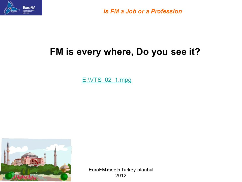EuroFM meets Turkey Istanbul 2012 Is FM a Job or a Profession E:\VTS_02_1.mpg FM is every where, Do you see it?