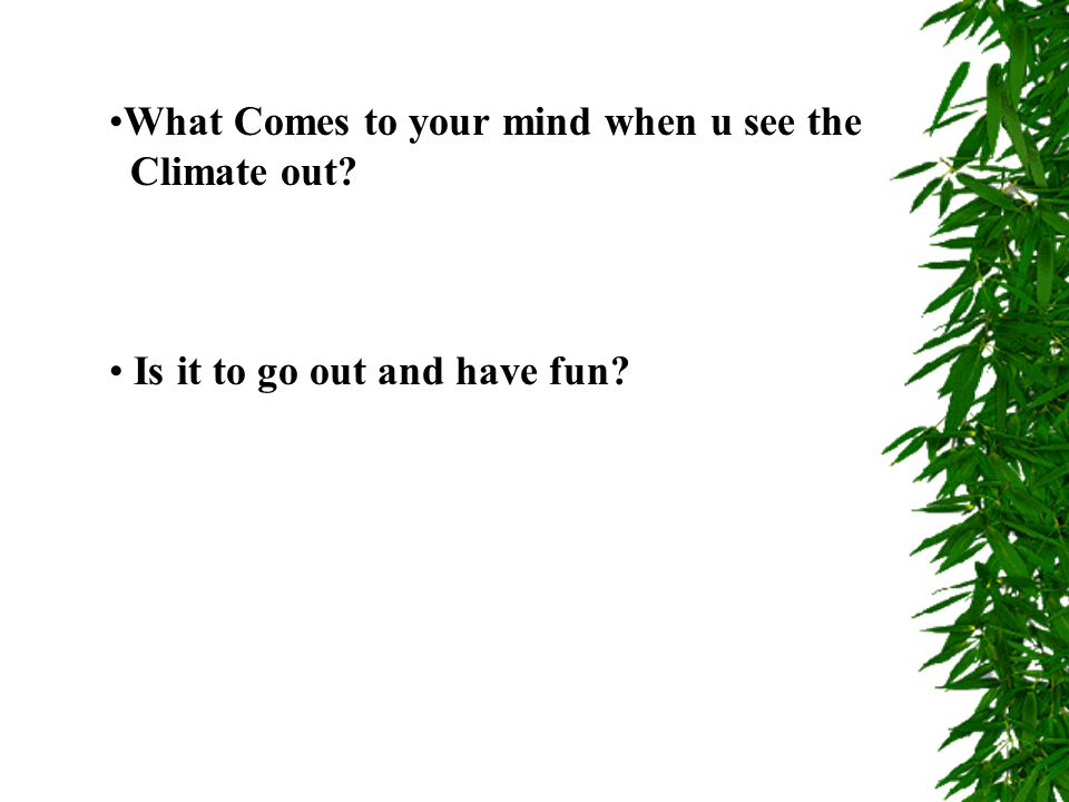 What Comes to your mind when u see the Climate out? Is it to go out and have fun?