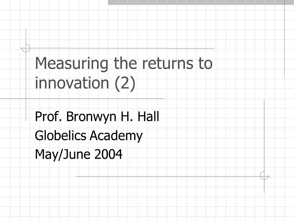 Measuring the returns to innovation (2) Prof. Bronwyn H. Hall Globelics Academy May/June 2004