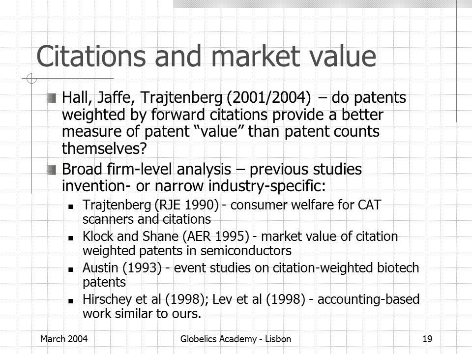 March 2004Globelics Academy - Lisbon19 Citations and market value Hall, Jaffe, Trajtenberg (2001/2004) – do patents weighted by forward citations provide a better measure of patent value than patent counts themselves.