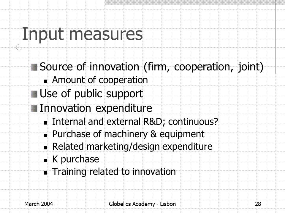 March 2004Globelics Academy - Lisbon28 Input measures Source of innovation (firm, cooperation, joint) Amount of cooperation Use of public support Innovation expenditure Internal and external R&D; continuous.