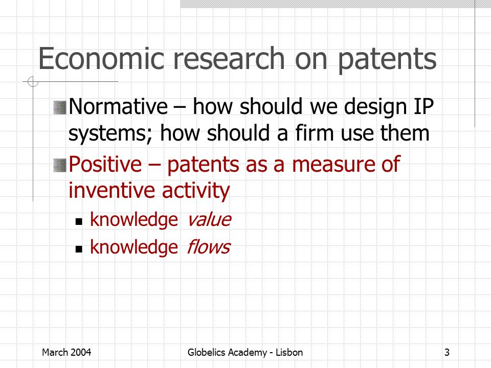 March 2004Globelics Academy - Lisbon3 Economic research on patents Normative – how should we design IP systems; how should a firm use them Positive – patents as a measure of inventive activity knowledge value knowledge flows