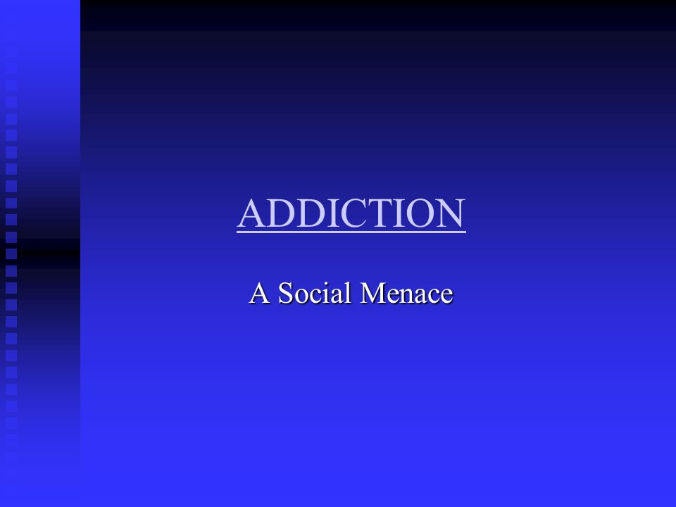 ADDICTION A Social Menace A Social Menace