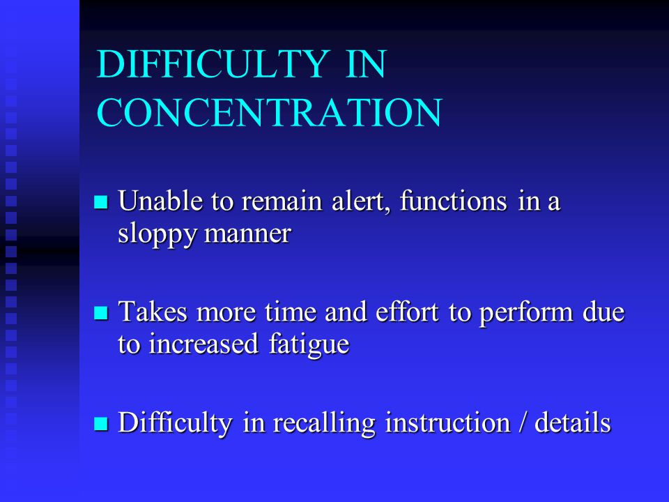 DIFFICULTY IN CONCENTRATION Unable to remain alert, functions in a sloppy manner Unable to remain alert, functions in a sloppy manner Takes more time and effort to perform due to increased fatigue Takes more time and effort to perform due to increased fatigue Difficulty in recalling instruction / details Difficulty in recalling instruction / details