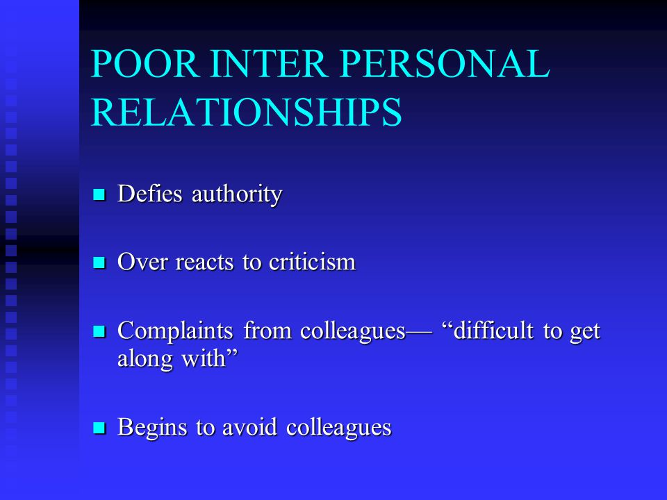 POOR INTER PERSONAL RELATIONSHIPS Defies authority Defies authority Over reacts to criticism Over reacts to criticism Complaints from colleagues— difficult to get along with Complaints from colleagues— difficult to get along with Begins to avoid colleagues Begins to avoid colleagues