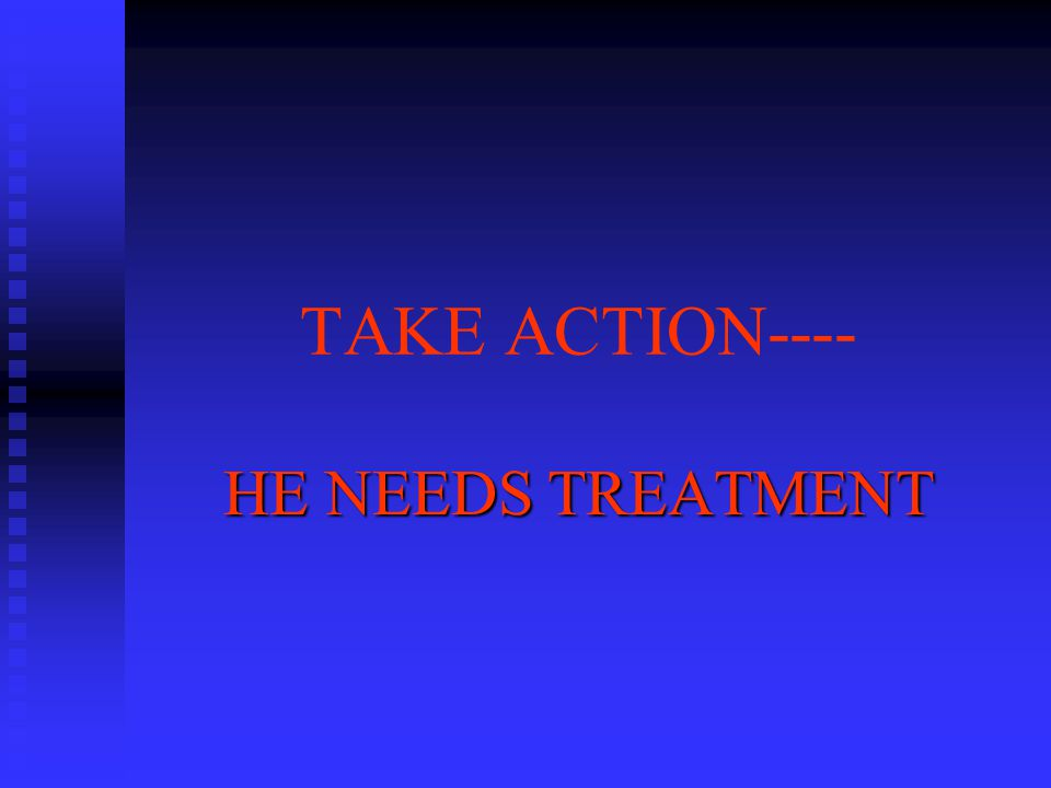 TAKE ACTION---- HE NEEDS TREATMENT