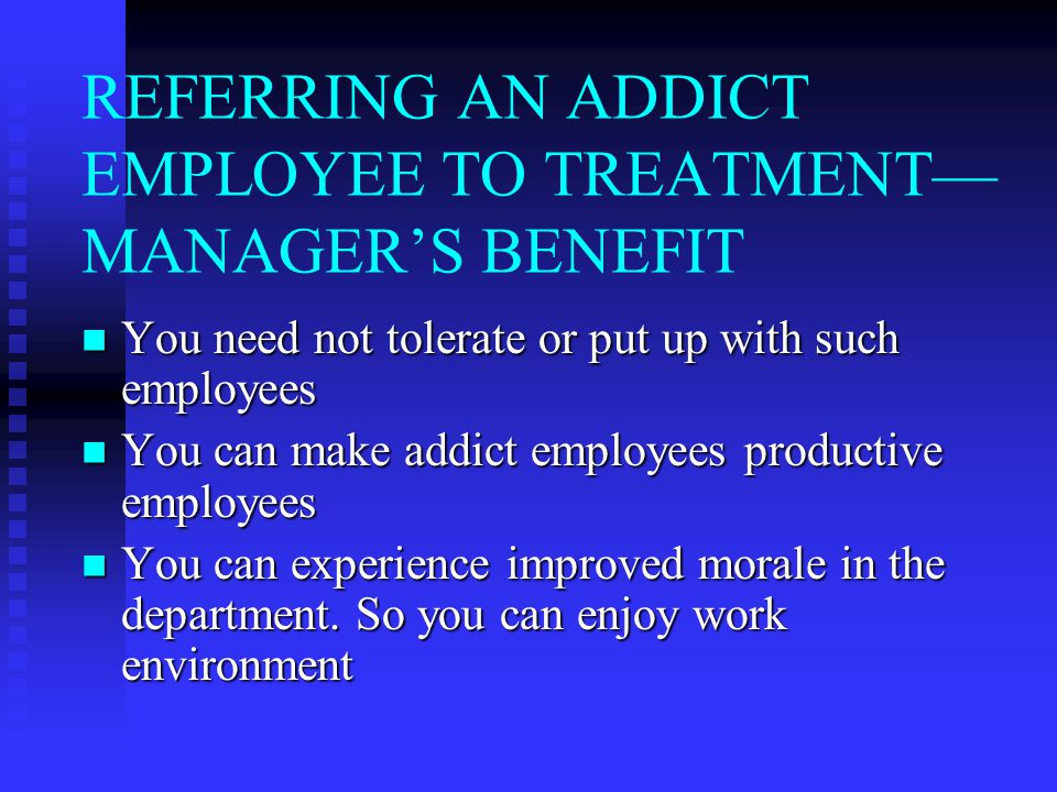 REFERRING AN ADDICT EMPLOYEE TO TREATMENT— MANAGER'S BENEFIT You need not tolerate or put up with such employees You need not tolerate or put up with such employees You can make addict employees productive employees You can make addict employees productive employees You can experience improved morale in the department.