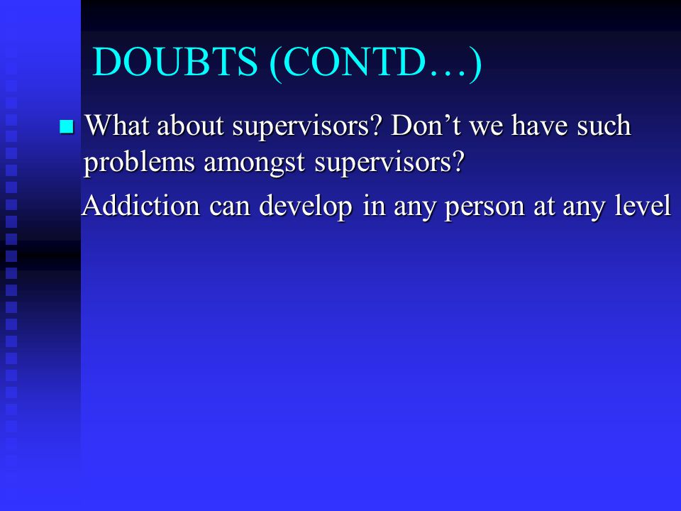 DOUBTS (CONTD…) What about supervisors. Don't we have such problems amongst supervisors.