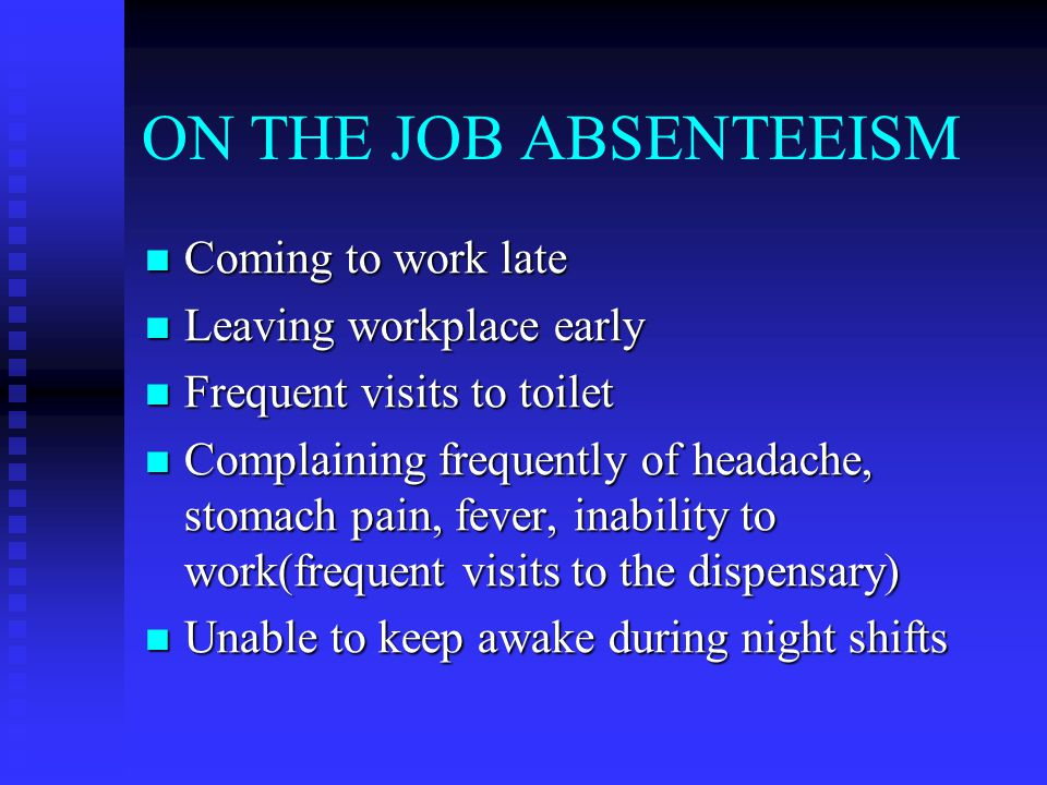 ON THE JOB ABSENTEEISM Coming to work late Coming to work late Leaving workplace early Leaving workplace early Frequent visits to toilet Frequent visits to toilet Complaining frequently of headache, stomach pain, fever, inability to work(frequent visits to the dispensary) Complaining frequently of headache, stomach pain, fever, inability to work(frequent visits to the dispensary) Unable to keep awake during night shifts Unable to keep awake during night shifts