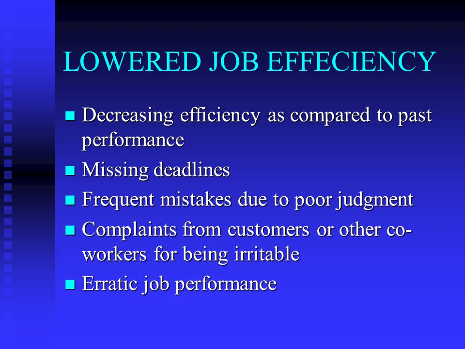 LOWERED JOB EFFECIENCY Decreasing efficiency as compared to past performance Decreasing efficiency as compared to past performance Missing deadlines Missing deadlines Frequent mistakes due to poor judgment Frequent mistakes due to poor judgment Complaints from customers or other co- workers for being irritable Complaints from customers or other co- workers for being irritable Erratic job performance Erratic job performance