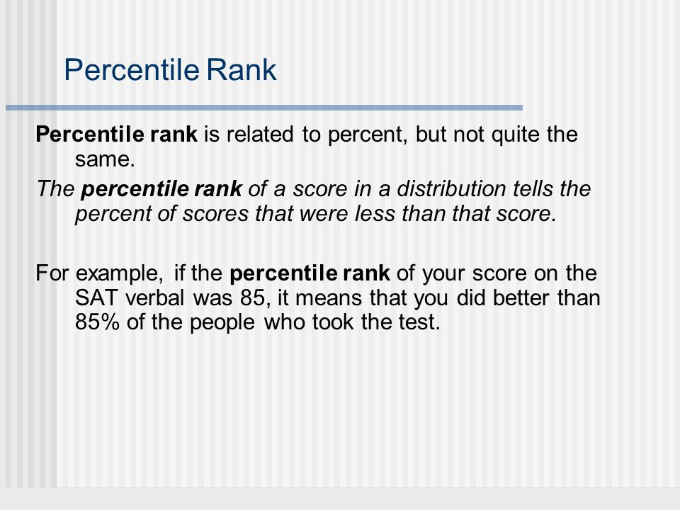 Percentile Rank Percentile rank is related to percent, but not quite the same. The percentile rank of a score in a distribution tells the percent of s