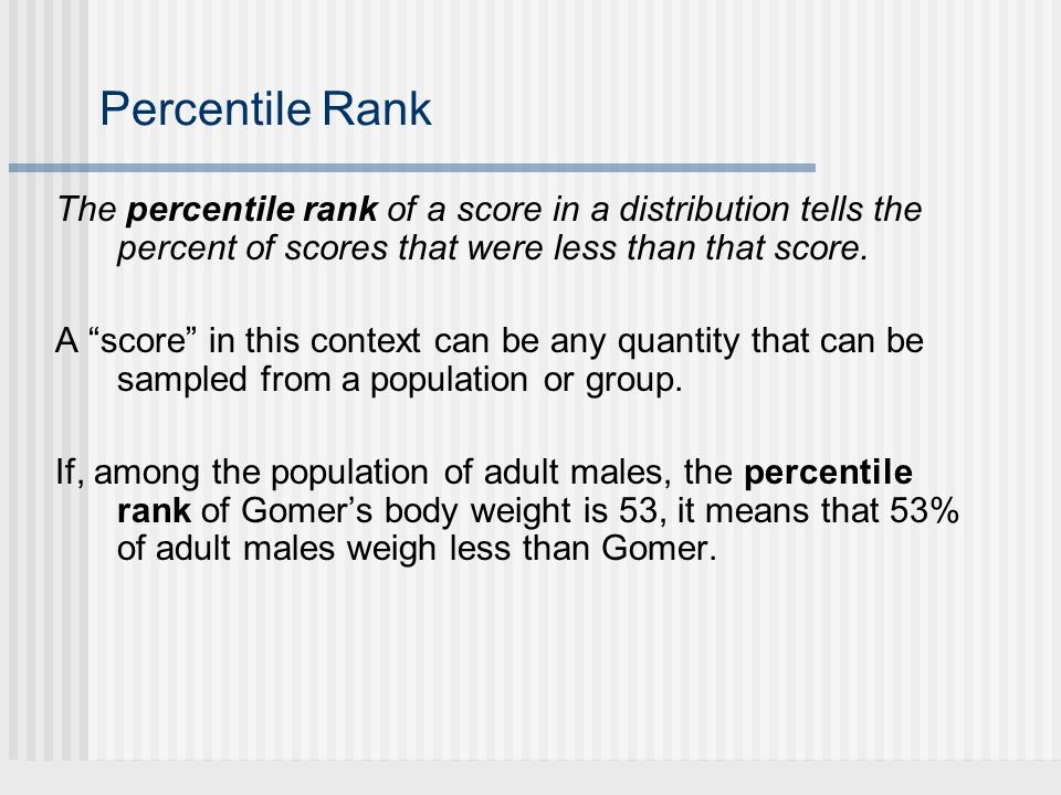 "Percentile Rank The percentile rank of a score in a distribution tells the percent of scores that were less than that score. A ""score"" in this context"
