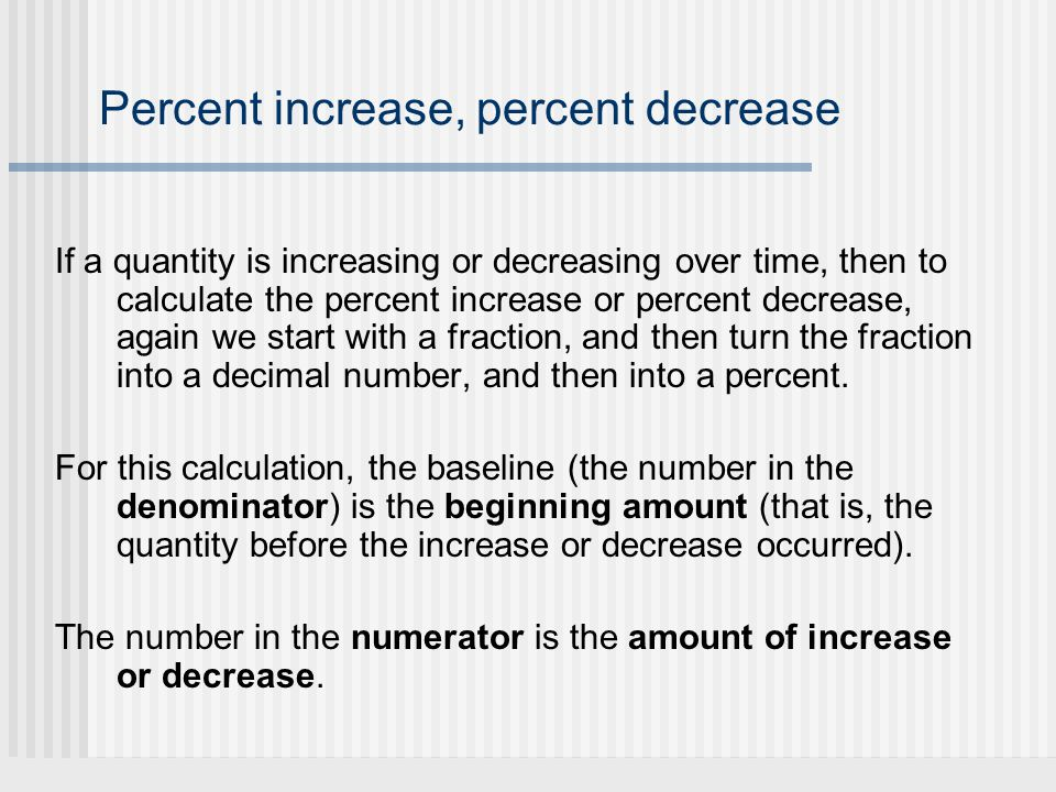 Percent increase, percent decrease If a quantity is increasing or decreasing over time, then to calculate the percent increase or percent decrease, ag