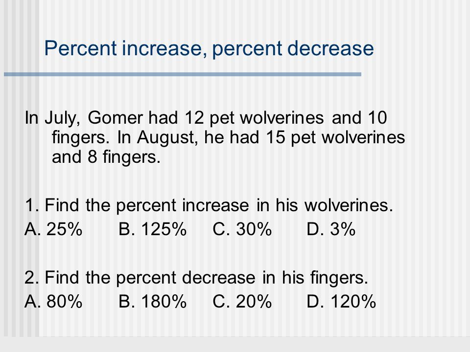 Percent increase, percent decrease In July, Gomer had 12 pet wolverines and 10 fingers. In August, he had 15 pet wolverines and 8 fingers. 1. Find the