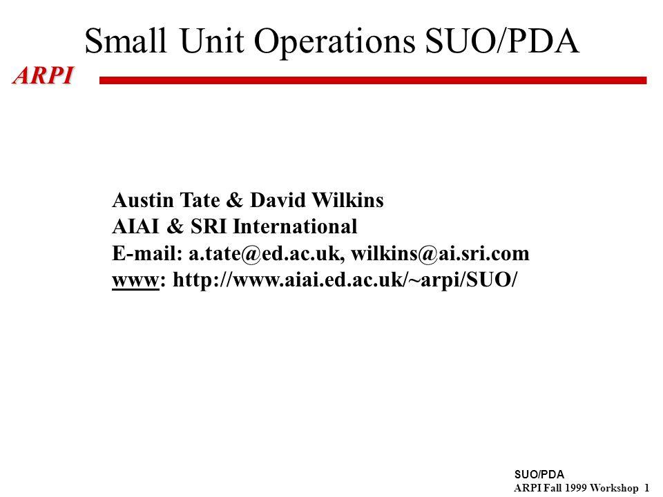 SUO/PDA ARPI Fall 1999 Workshop 1ARPI Small Unit Operations SUO/PDA Austin Tate & David Wilkins AIAI & SRI International E-mail: a.tate@ed.ac.uk, wilkins@ai.sri.com www: http://www.aiai.ed.ac.uk/~arpi/SUO/