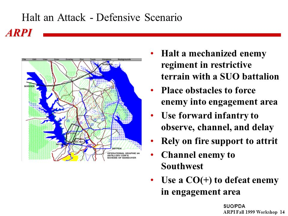 SUO/PDA ARPI Fall 1999 Workshop 14ARPI Halt an Attack - Defensive Scenario Halt a mechanized enemy regiment in restrictive terrain with a SUO battalion Place obstacles to force enemy into engagement area Use forward infantry to observe, channel, and delay Rely on fire support to attrit Channel enemy to Southwest Use a CO(+) to defeat enemy in engagement area