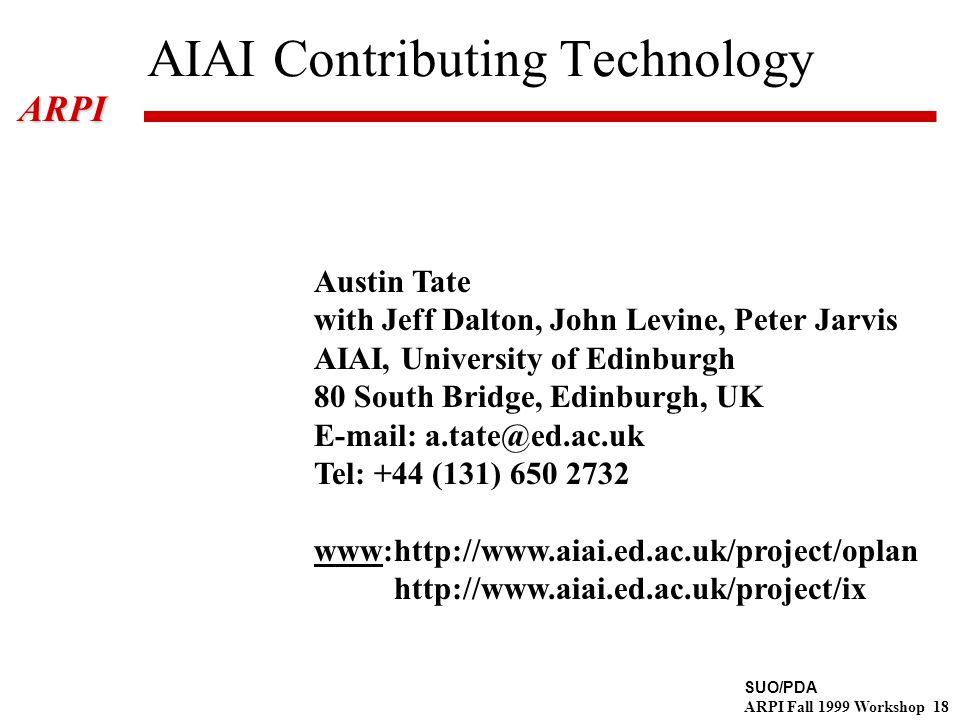 SUO/PDA ARPI Fall 1999 Workshop 18ARPI AIAI Contributing Technology Austin Tate with Jeff Dalton, John Levine, Peter Jarvis AIAI, University of Edinburgh 80 South Bridge, Edinburgh, UK E-mail: a.tate@ed.ac.uk Tel: +44 (131) 650 2732 www:http://www.aiai.ed.ac.uk/project/oplan http://www.aiai.ed.ac.uk/project/ix