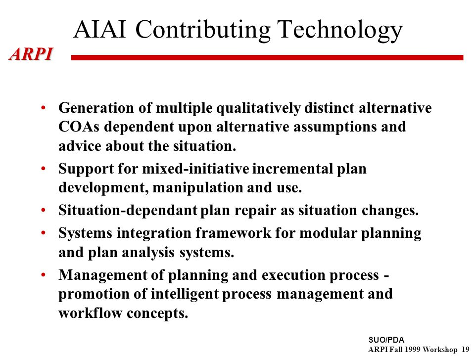 SUO/PDA ARPI Fall 1999 Workshop 19ARPI AIAI Contributing Technology Generation of multiple qualitatively distinct alternative COAs dependent upon alternative assumptions and advice about the situation.
