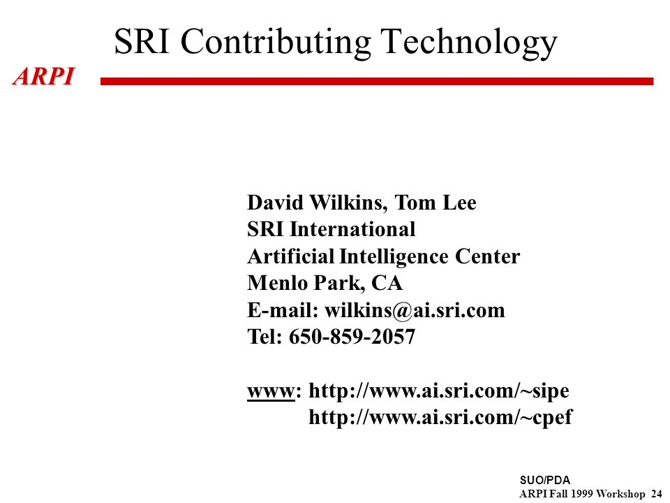 SUO/PDA ARPI Fall 1999 Workshop 24ARPI SRI Contributing Technology David Wilkins, Tom Lee SRI International Artificial Intelligence Center Menlo Park, CA E-mail: wilkins@ai.sri.com Tel: 650-859-2057 www: http://www.ai.sri.com/~sipe http://www.ai.sri.com/~cpef
