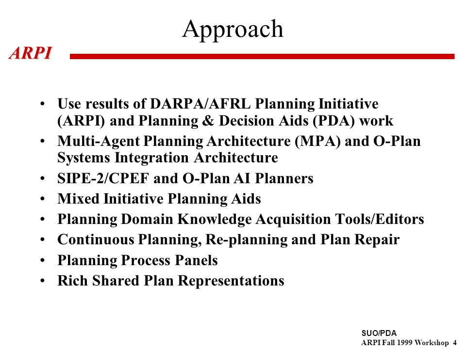 SUO/PDA ARPI Fall 1999 Workshop 4ARPI Approach Use results of DARPA/AFRL Planning Initiative (ARPI) and Planning & Decision Aids (PDA) work Multi-Agent Planning Architecture (MPA) and O-Plan Systems Integration Architecture SIPE-2/CPEF and O-Plan AI Planners Mixed Initiative Planning Aids Planning Domain Knowledge Acquisition Tools/Editors Continuous Planning, Re-planning and Plan Repair Planning Process Panels Rich Shared Plan Representations