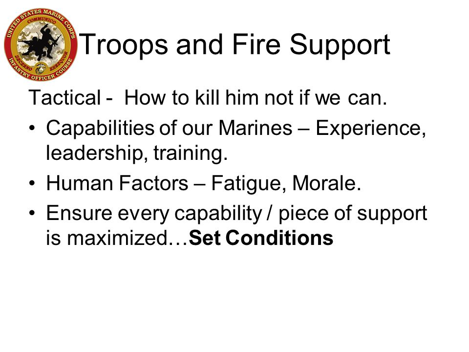 Troops and Fire Support Tactical - How to kill him not if we can. Capabilities of our Marines – Experience, leadership, training. Human Factors – Fati