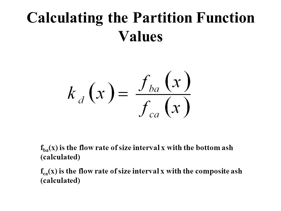Calculating the Partition Function Values f ba (x) is the flow rate of size interval x with the bottom ash (calculated) f ca (x) is the flow rate of s