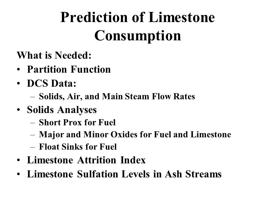 Prediction of Limestone Consumption What is Needed: Partition Function DCS Data: –Solids, Air, and Main Steam Flow Rates Solids Analyses –Short Prox f