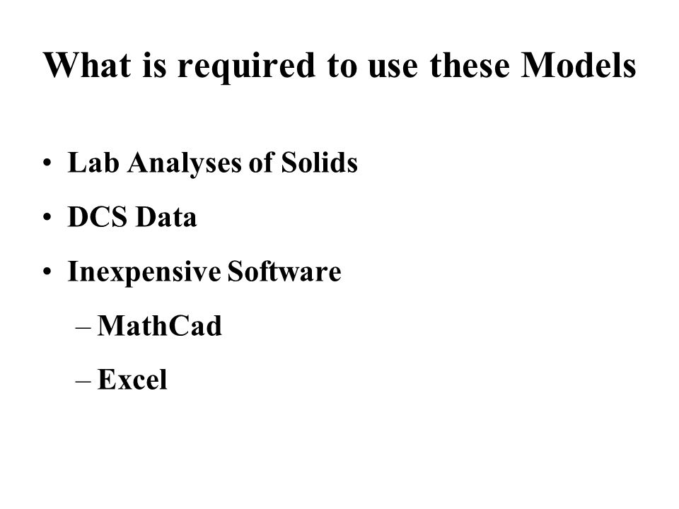 What is required to use these Models Lab Analyses of Solids DCS Data Inexpensive Software –MathCad –Excel