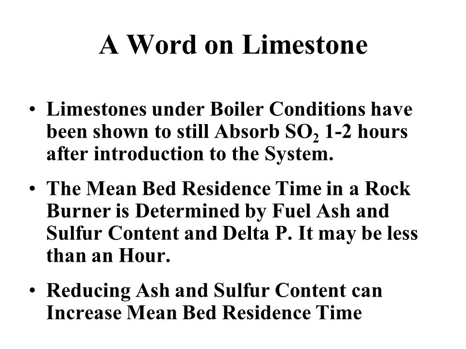 Limestones under Boiler Conditions have been shown to still Absorb SO 2 1-2 hours after introduction to the System. The Mean Bed Residence Time in a R